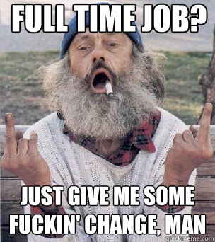 Full time job? just give me some fuckin' change, man