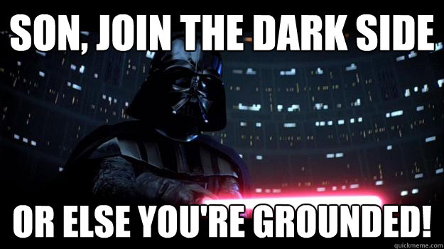 Son, join the dark side or else you're grounded!