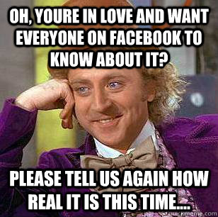 OH, YOURE IN LOVE AND WANT EVERYONE ON FACEBOOK TO KNOW ABOUT IT? PLEASE TELL US AGAIN HOW REAL IT IS THIS TIME.... - OH, YOURE IN LOVE AND WANT EVERYONE ON FACEBOOK TO KNOW ABOUT IT? PLEASE TELL US AGAIN HOW REAL IT IS THIS TIME....  Condescending