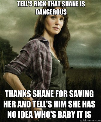 Tell's Rick that Shane is Dangerous Thanks Shane for saving her and tell's him she has no idea who's baby it is