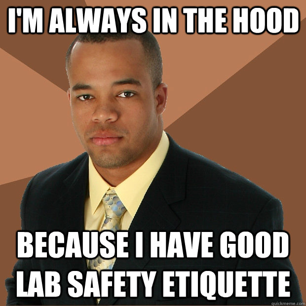 I'm always in the Hood Because I have good lab safety etiquette  - I'm always in the Hood Because I have good lab safety etiquette   Successful Black Man