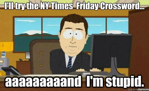 I'll try the NY Times  Friday Crossword... aaaaaaaaand  I'm stupid.