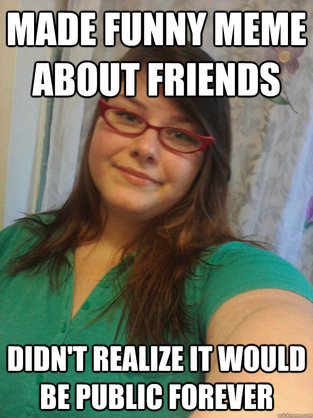 made funny meme about friends didn't realize it would be public forever