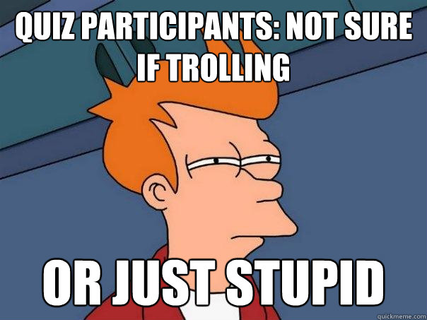 quiz participants: not sure if trolling  or just stupid - quiz participants: not sure if trolling  or just stupid  Futurama Fry