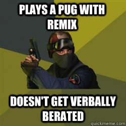 Plays a PUG with Remix Doesn't get verbally berated
