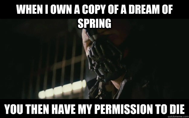 When I own a copy of A Dream of Spring you then have my permission to die - When I own a copy of A Dream of Spring you then have my permission to die  Badass Bane