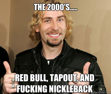 the 2000's.....  Red Bull, Tapout, and fucking Nickleback   Nickelback