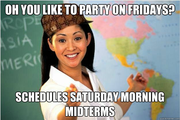 Oh you like to party on fridays? Schedules Saturday morning midterms  - Oh you like to party on fridays? Schedules Saturday morning midterms   Scumbag Teacher