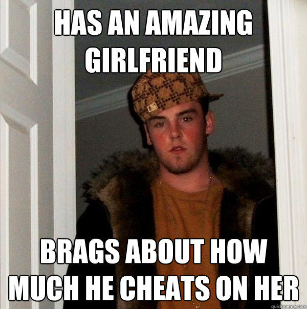 HAs an amazing Girlfriend Brags about how much he cheats on her - HAs an amazing Girlfriend Brags about how much he cheats on her  Scumbag Steve