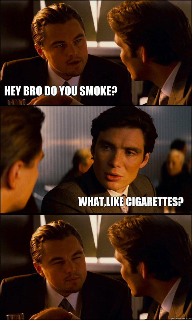 HEY BRO DO YOU SMOKE? WHAT,LIKE CIGARETTES? - HEY BRO DO YOU SMOKE? WHAT,LIKE CIGARETTES?  Inception