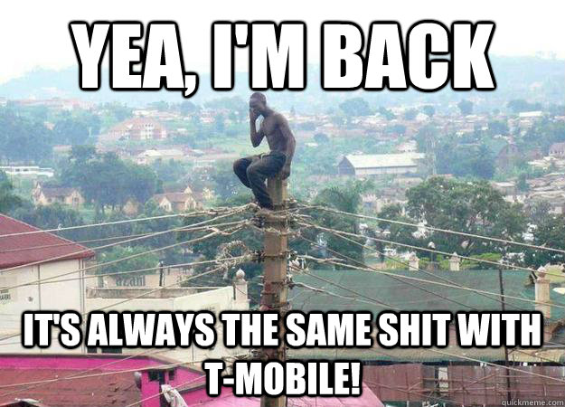 Yea, I'm back It's always the same shit with t-mobile! - Yea, I'm back It's always the same shit with t-mobile!  shitty celphone provider