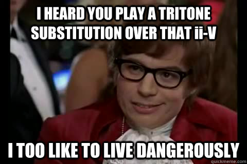 I HEARD YOU PLAY A TRITONE SUBSTITUTION OVER THAT ii-V I TOO LIKE TO LIVE DANGEROUSLY - I HEARD YOU PLAY A TRITONE SUBSTITUTION OVER THAT ii-V I TOO LIKE TO LIVE DANGEROUSLY  Dangerously - Austin Powers