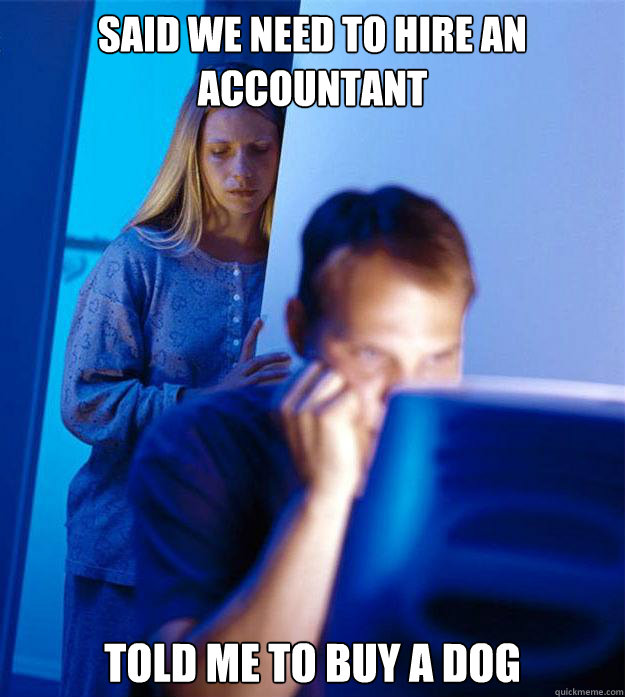 Said we need to hire an accountant Told me to buy a dog - Said we need to hire an accountant Told me to buy a dog  Redditors Wife