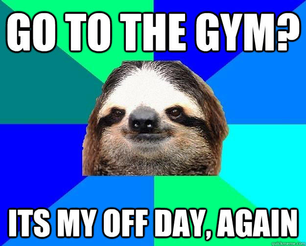 go to the gym? Its my off day, again