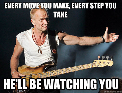 Every move you make, every step you take He'll be watching you - Every move you make, every step you take He'll be watching you  Overly Attached Sting
