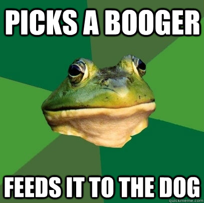 Picks a booger feeds it to the dog - Picks a booger feeds it to the dog  Foul Bachelor Frog