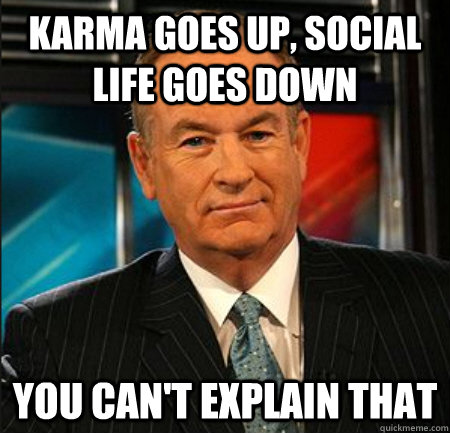 Karma goes up, social life goes down You can't explain that