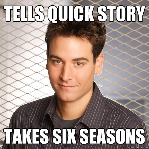 tells quick story  takes six seasons  Scumbag Ted Mosby