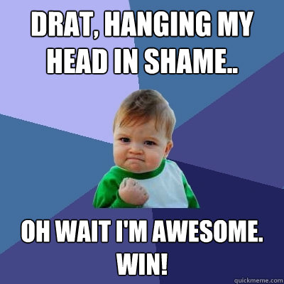 drat, hanging my head in shame.. oh wait i'm awesome. win! - drat, hanging my head in shame.. oh wait i'm awesome. win!  Success Kid