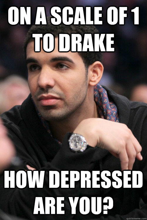 on a scale of 1 to drake how depressed are you?  - on a scale of 1 to drake how depressed are you?   Drake