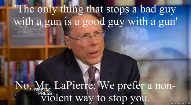 'The only thing that stops a bad guy with a gun is a good guy with a gun'  No, Mr. LaPierre; We prefer a non-violent way to stop you.  - 'The only thing that stops a bad guy with a gun is a good guy with a gun'  No, Mr. LaPierre; We prefer a non-violent way to stop you.   Wayne LaPierre