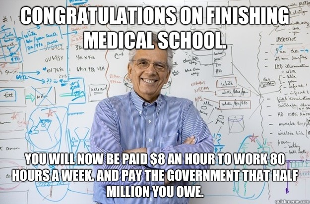 Congratulations on finishing medical school. You will now be paid $8 an hour to work 80 hours a week. And pay the government that half million you owe. - Congratulations on finishing medical school. You will now be paid $8 an hour to work 80 hours a week. And pay the government that half million you owe.  Engineering Professor