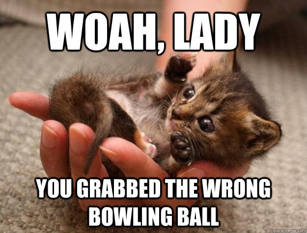 Woah, Lady You grabbed the wrong bowling ball  woah
