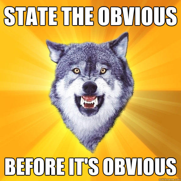 State the obvious before it's obvious - State the obvious before it's obvious  Courage Wolf