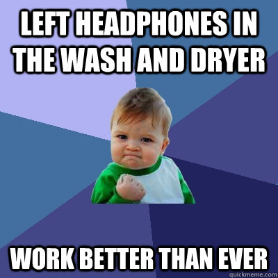 Left headphones in the wash and dryer work better than ever - Left headphones in the wash and dryer work better than ever  Success Kid