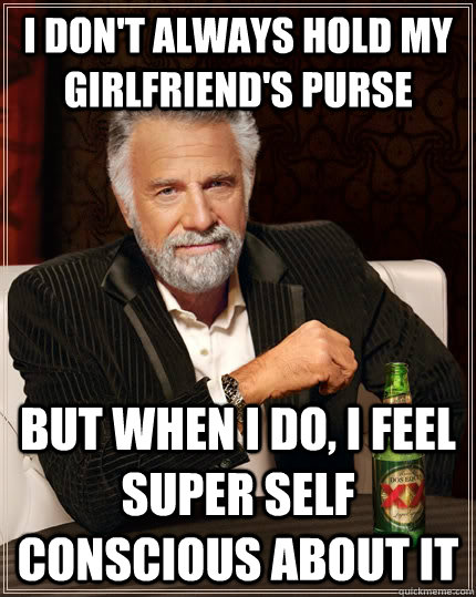 i don't always hold my girlfriend's purse but when i do, i feel super self conscious about it - i don't always hold my girlfriend's purse but when i do, i feel super self conscious about it  The Most Interesting Man In The World