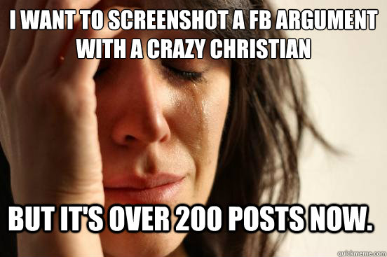 I want to screenshot a FB argument with a crazy christian But it's over 200 posts now. - I want to screenshot a FB argument with a crazy christian But it's over 200 posts now.  FirstWorldProblems
