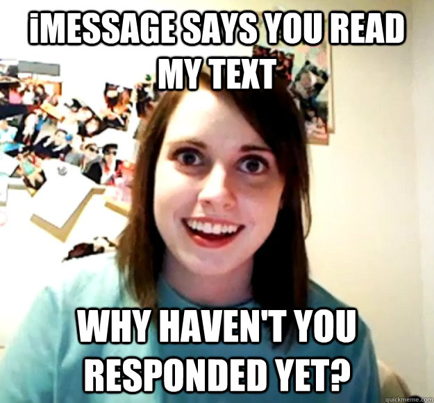iMESSAGE SAYS YOU READ MY TEXT WHY HAVEN'T YOU RESPONDED YET? - iMESSAGE SAYS YOU READ MY TEXT WHY HAVEN'T YOU RESPONDED YET?  Overly Attached Girlfriend