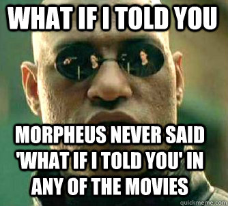 what if i told you Morpheus never said 'what if i told you' in any of the movies - what if i told you Morpheus never said 'what if i told you' in any of the movies  Matrix Morpheus