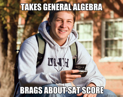 takes general algebra  brags about SAT score - takes general algebra  brags about SAT score  College Freshman