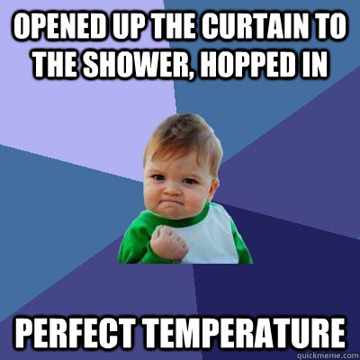 Opened up the curtain to the shower, hopped in Perfect Temperature - Opened up the curtain to the shower, hopped in Perfect Temperature  Success Kid