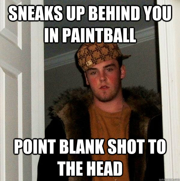 Sneaks up behind you in paintball point blank shot to the head - Sneaks up behind you in paintball point blank shot to the head  Scumbag Steve