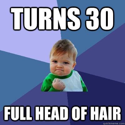 Turns 30 Full head of hair - Turns 30 Full head of hair  Success Kid