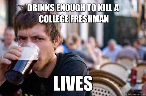 Drinks enough to kill a  college freshman lives - Drinks enough to kill a  college freshman lives  Lazy College Senior