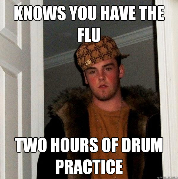 knows you have the flu two hours of drum practice - knows you have the flu two hours of drum practice  Scumbag Steve