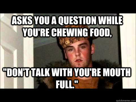 Asks You a question while you're chewing food,