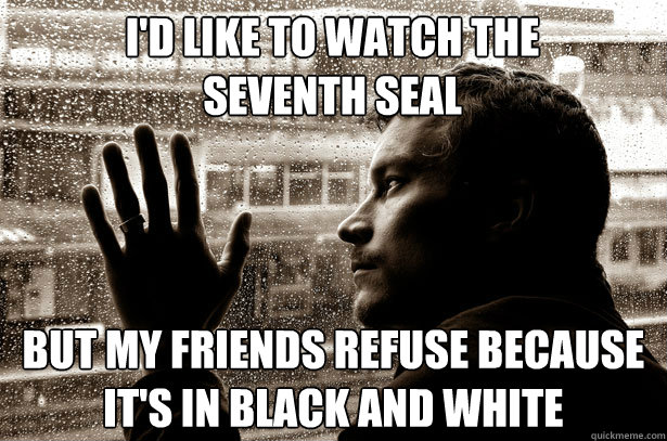 I'd like to watch The Seventh Seal But my friends refuse because it's in black and white - I'd like to watch The Seventh Seal But my friends refuse because it's in black and white  Over-Educated Problems