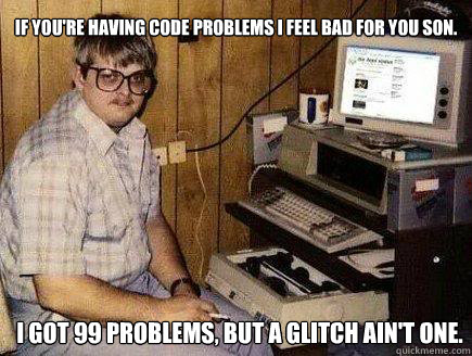 If you're having code problems I feel bad for you son. I got 99 problems, but a glitch ain't one.