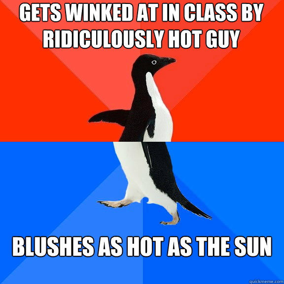 Gets Winked at in class by ridiculously hot guy blushes as hot as the sun - Gets Winked at in class by ridiculously hot guy blushes as hot as the sun  Socially Awesome Awkward Penguin