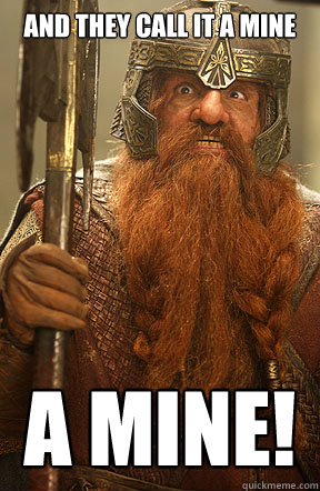 fbaa9be1f449e8294f7297b0b15feaede2f82bc42fd9a3bae1387166034e4f58 and they call it a mine a mine! gimli quickmeme