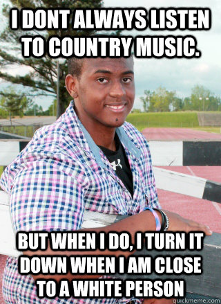 I dont always listen to country music. But when I do, I turn it down when I am close to a white person - I dont always listen to country music. But when I do, I turn it down when I am close to a white person  Country music