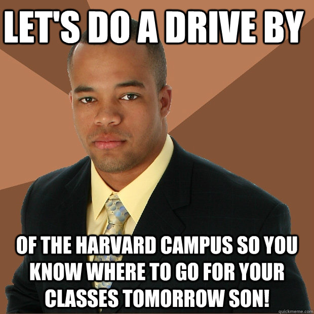 let's do a drive by of the harvard campus so you know where to go for your classes tomorrow son! - let's do a drive by of the harvard campus so you know where to go for your classes tomorrow son!  Successful Black Man