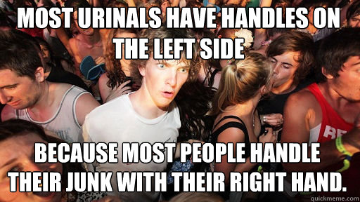 most urinals have handles on the left side because most people handle their junk with their right hand. - most urinals have handles on the left side because most people handle their junk with their right hand.  Sudden Clarity Clarence