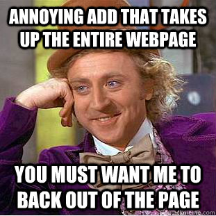 Annoying add that takes up the entire webpage You must want me to back out of the page - Annoying add that takes up the entire webpage You must want me to back out of the page  Condescending Wonka