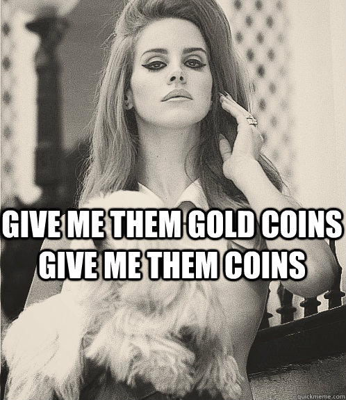 Give me them gold coins give me them coins