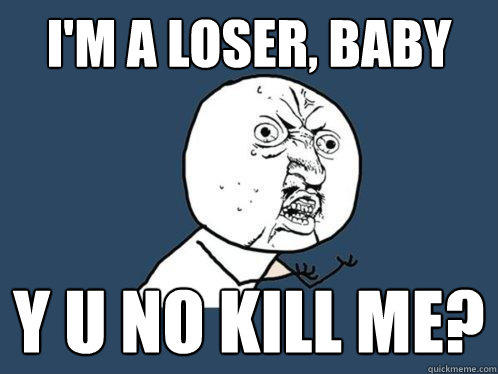 I'm a loser, baby y u no kill me? - I'm a loser, baby y u no kill me?  Y U No